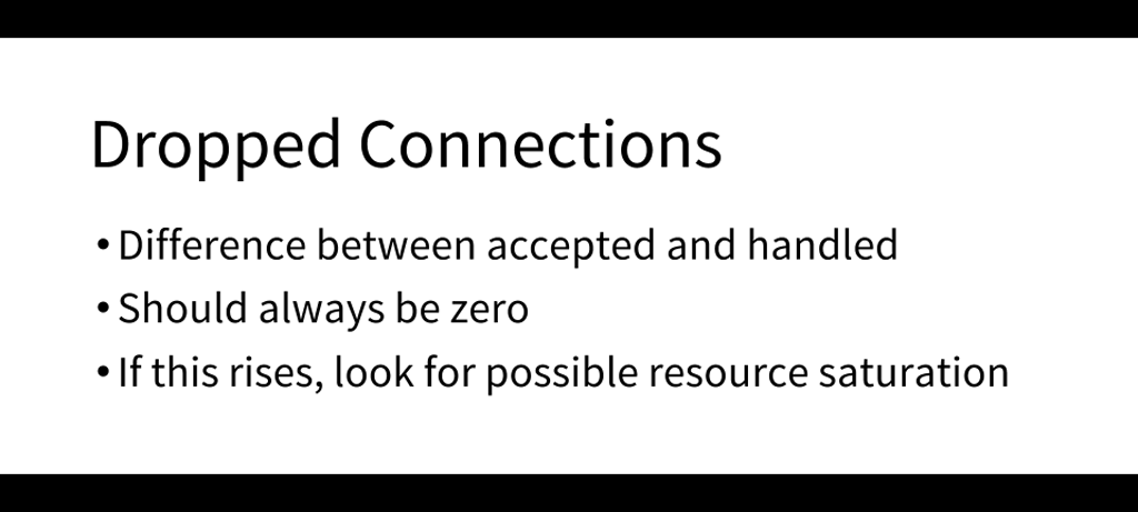 An important metric to monitor is dropped connections, which represents the difference between accepted and handled connections; a value other than zero is bad and might indicate resource saturation [presentation by Matt Williams of Datadog at nginx.conf 2015]