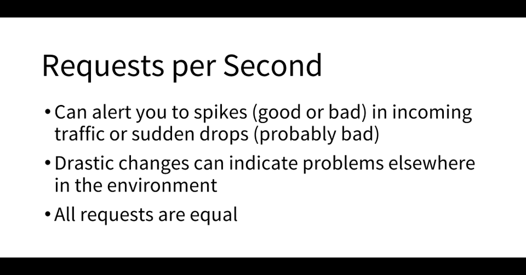 An important metric to monitor is requests per second; in particular, a big drop might indicate a problem downstream from NGINX [presentation by Matt Williams of Datadog at nginx.conf 2015]