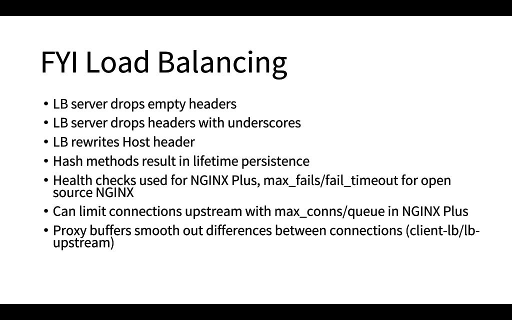 Facts to keep in mind about load balancing: NGINX drops some headers and by default rewrites the Host header; connection limiting and proxy buffers can prevent problems [presentation by Matt Williams of Datadog at nginx.conf 2015]