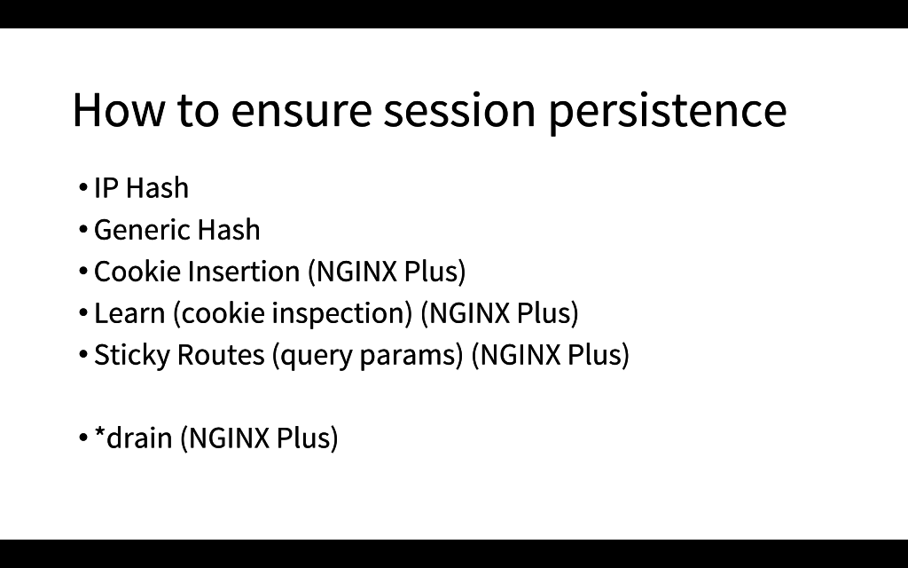 For session persistence in NGINX, use the IP Hash or Hash load-balancing methods; NGINX Plus has cookie insertion, cookie inspection, and sticky routes [presentation by Matt Williams of Datadog at nginx.conf 2015]