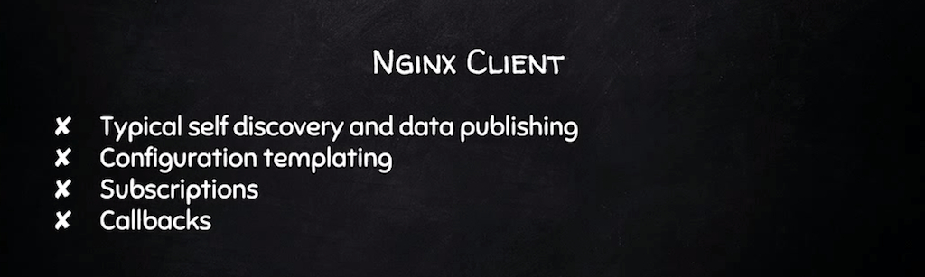 The NGINX client does self discovery and data publishing like other nodes, but also adjusts its configuration in reaction to server health [presentation by Derek DeJonghe of RightBrain Networks at nginx.conf 2015]