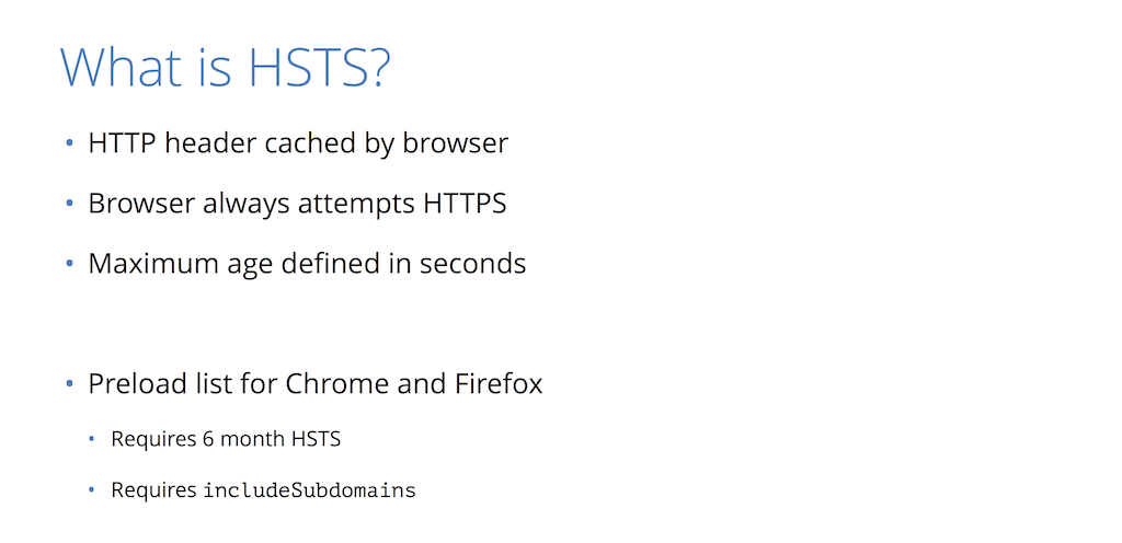 Hypertext Strict Transport Security (HSTS) is a server-side configuration that tells clients to access your site only via HTTPS [presentation by Nick Sullivan of CloudFlare at nginx.conf 2015]