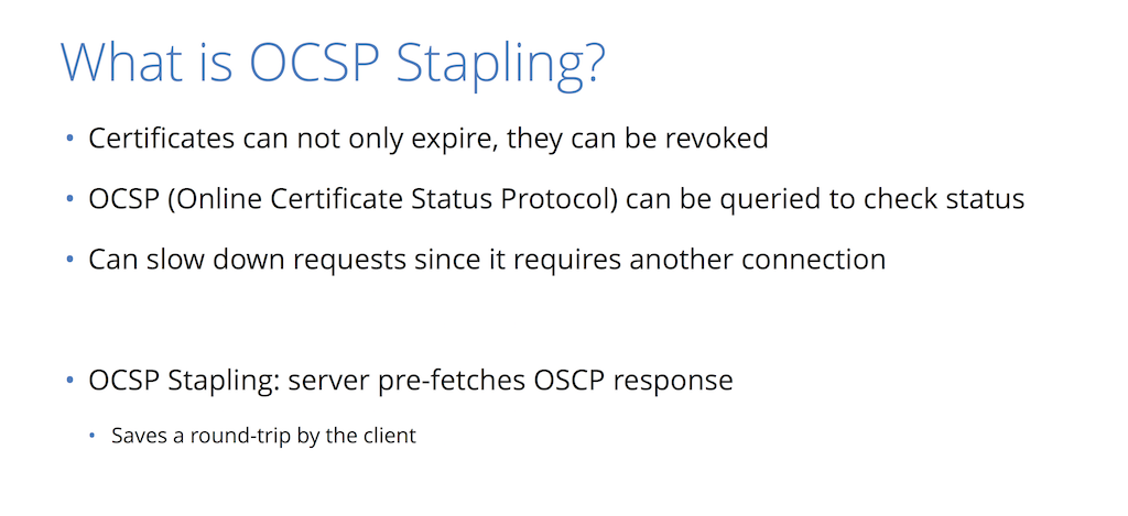 The Online Certificate Status Protocol (OCSP) is a mechanism for informing a browser that a certificate is revoked; OCSP stapling means the server provides the saved OSCP response [presentation by Nick Sullivan of CloudFlare at nginx.conf 2015]