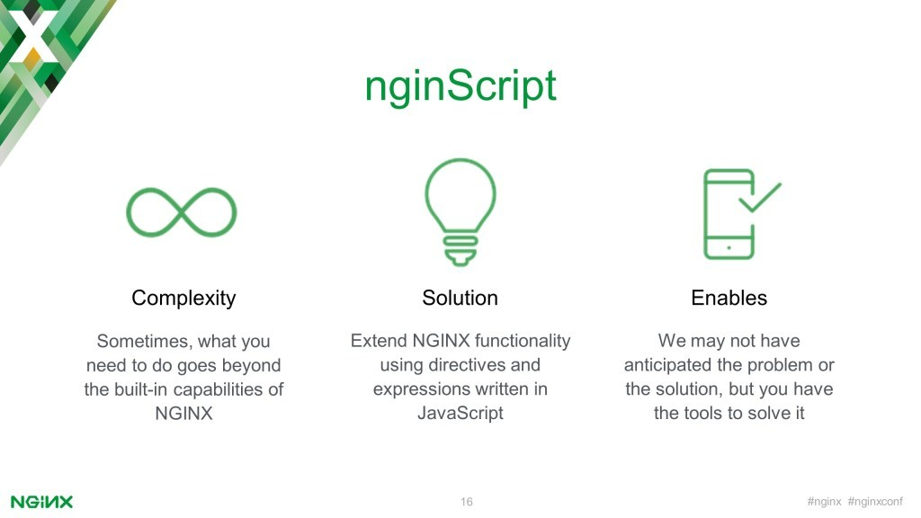 When you need functionality beyond those built in to NGINX, the NGINX JavaScript module enables you to implement it in JavaScript code [keynote presentation by NGINX Head of Products Owen Garrett at nginx.conf2016]