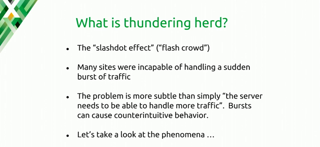 The thundering herd problem develops when a website receives more traffic than it can handle, resulting in errors or even failure to respond to clients [presentation at nginx.conf 2016 by Mike Howsden of PBS about NGINX as a cache server]