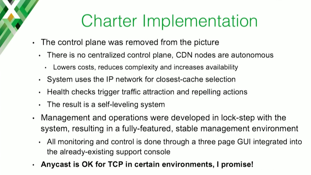 In its implementation of a web caching CDN, Charter Communications create a self-leveling system by eliminating a centralized control plane, using the IP network itself to find the closest cache, and implementing health checks